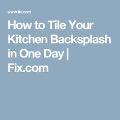 How to Tile Your Kitchen Backsplash in One Day | Fix.com
