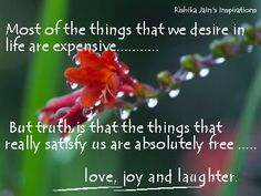 Most of the things that we desire in life are expensive, But truth is that the things that really satisfy us are absolutely free : love, joy and laughter