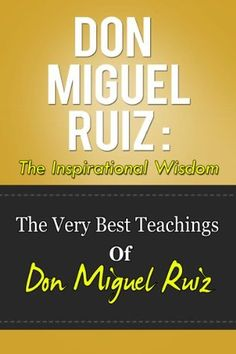 Don Miguel Ruiz: The Inspirational Wisdom - The Very Best Teachings Of Don Miguel Ruiz