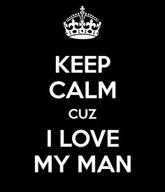 KEEP CALM CUZ I LOVE MY MAN