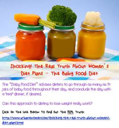Shocking! The Real Truth About Womens Diet Plans - The Baby Food Diet: The Baby Food Diet advises dieters to go through as many as 14 jars of baby food throughout their day, and conclude the day with a real dinner, if desired. Can this approach to dieting to lose weight really work? Lose up to 10lbs in only  3 Days