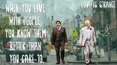 """""""When you live with people, you know them better than you care to."""" -Love is Strange, The 24 Most Unforgettable Movie Quotes Of 2014"""