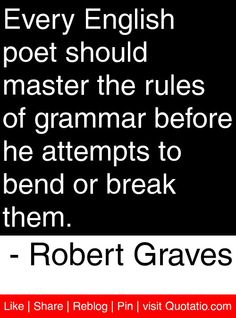 Every English poet should master the rules of grammar before he attempts to bend or break them. - Robert Graves #quotes #quotations