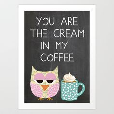 You are the cream in my coffee Art Print by Claudia Schoen - $15.00
