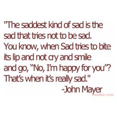 "The saddest kind of sad is the sad that tries not to be sad. You know, when Sad tries to bite its lip and not cry and smile and go, ""No, I'm happy for you"" That's when it's really sad."" - John Mayer"