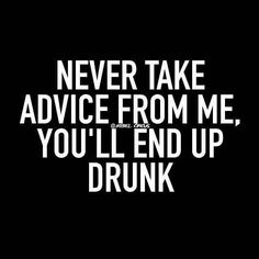 Never take advice from me, you'll end up drunk