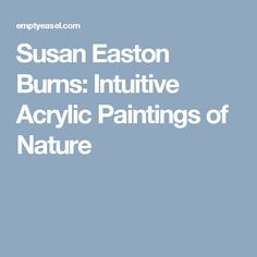 Susan Easton Burns: Intuitive Acrylic Paintings of Nature