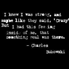I knew I was strong, and maybe like they said, 'crazy', but I had this feeling inside of me, that something real was there. ~ Charles Bukowski ♥ Weird Quotes, Poem Quotes, Life Quotes, Dumb People, Crazy People, Pretty Words, Beautiful Words, Beautiful Mind, Intj