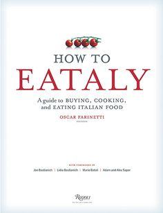 How to Eataly - From Oscar Farinetti's wildly popular every-multiplying chain of foodie emporiums, How to Eataly: a Guide to Buying, Cooking, and Eating Italian Food.