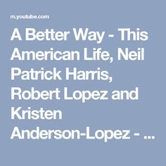 A Better Way - This American Life, Neil Patrick Harris, Robert Lopez and Kristen Anderson-Lopez - YouTube