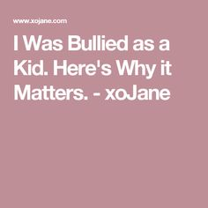 I Was Bullied as a Kid. Here's Why it Matters. - xoJane