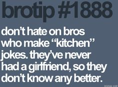 Hahaha amen! I just so happen to be lucky enough to have a girl that loves to cook. Don't have to make the kitchen jokes!