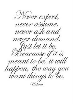 This is something I try to live by everyday. Especially never ask, never demand. If it is meant to be, then it will be!