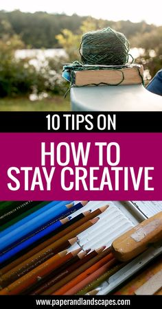 10 Tips On How To Stay Creative - Paper and Landscapes