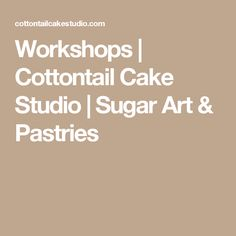 Workshops | Cottontail Cake Studio | Sugar Art & Pastries