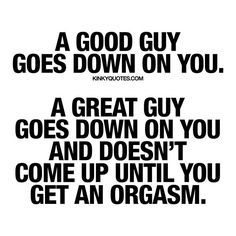 A good guy goes down on you. A great guy goes down on you and doesn't come up until you get an orgasm.  Like this quote and tag someone!  ❤️ Follow  ❤️ www.kinkyquotes.com © Kinky Quotes