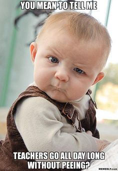 You mean to tell me - Teachers go all day long without peeing? (Skeptical Baby)
