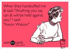 When they handcuffed me & said :'Anything you say can & will be held against you.' I said 'Aaron Watson'.
