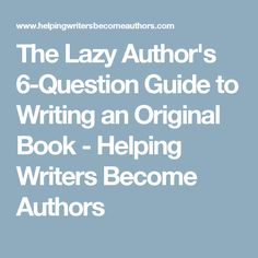 The Lazy Author's 6-Question Guide to Writing an Original Book - Helping Writers Become Authors