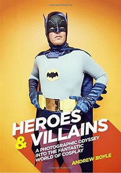 Heroes & Villains: A Photographic Odyssey into the Fantas...