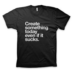 """Create something today even if it sucks"" T-Shirt"