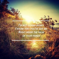 I'm not gonna worry. I know that you've got me right inside the palm of your hands.