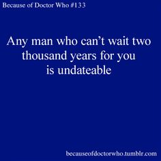 Any man who can't wait two thousand years for you is un-dateable.