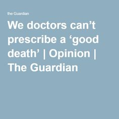 We doctors can't prescribe a 'good death' | Opinion | The Guardian