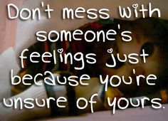 """Don't mess with someone's feelings just because you're unsure of yours""  #Hurt #BrokenHeart #Feelings #picturequotes  View more #quotes on http://quotes-lover.com"