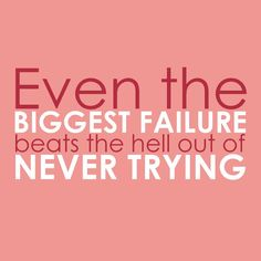 Better to fail than to never even try!