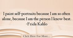 The most popular Frida Kahlo Quotes About Alone - 1055 : I paint self-portraits because I am so often alone, because I am the person I know best. -Frida Kahlo : Best Alone Quotes Alone Quotes, Self, Wisdom, Frida Kahlo