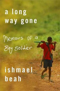 A Long Way Gone: Memoirs of a Boy Soldier by Ishmael Beah-- on my need to read.