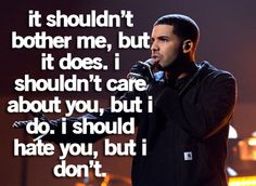 """It shouldn't bother me, but it does. I shouldn't care about you, but I do. I should hate you, but I don't. -Drake♥/ so truee for me right now!"