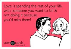 Love is spending the rest of your life with someone you want to kill and not doing it because you'd miss them!
