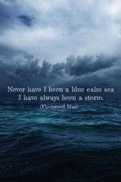 Never have I been a blue calm sea, I have always been a storm.