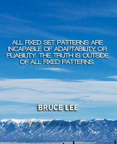 """""""All fixed set patterns are incapable of adaptability or pliability. The truth is outside of all fixed patterns."""" - Bruce Lee"""