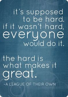 It's supposed to be hard. If it wasn't hard, everyone would do it. The hard is what makes it great.