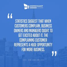 Statistics suggest that when customers complain, business owners and managers ought to get excited about it. The complaining customer represents a huge opportunity for more business. – Zig Ziglar