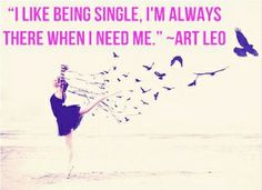 """I like being single. I'm always there when I need me."" -Art Leo (via Girls Guide To)"