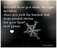 You will know you made the right decision when you pick the hardest and most painful choice but your heart is at peace.