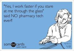 "Free and Funny Workplace Ecard: ""Yes, I work faster if you stare at me through the glass"" said NO pharmacy tech ever! Create and send your own custom Workplace ecard. Pharmacy Humor, Pharmacy Technician, Medical Humor, Tech Humor, Work Humor, Work Funnies, Work Memes, Fun At Work, Love My Job"