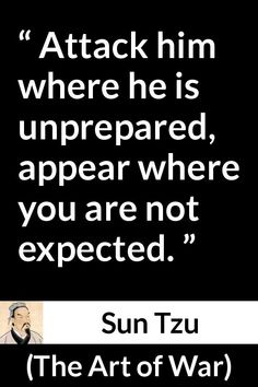Sun Tzu quote about attack from The Art of War century BC) - Attack him where he is unprepared, appear where you are not expected. Art Of War Quotes, Wise Quotes, Quotable Quotes, Great Quotes, Words Quotes, Inspirational Quotes, Quotes About War, Famous Quotes, Sayings