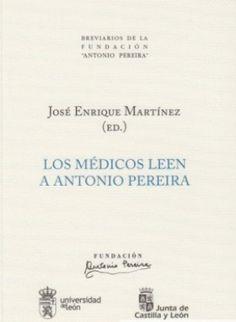 Los médicos leen a Antonio Pereira / Jesús Viñuela Lobo ... [et al.] ; presentación y edición José Enrique Martínez - [León : Universidad de León : Fundación Antonio Pereira], D.L. 2014