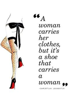 """A woman carries her clothes, but it's a shoe that carries a woman."" - Christian Louboutin"