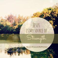 Jesus is my source of STRENGTH.  https://www.facebook.com/FitnessandFaithfulness