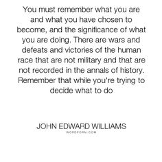 "John Edward Williams - ""You must remember what you are and what you have chosen to become, and the significance..."". inspirational"