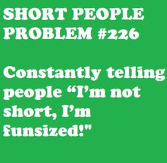 "Short People Problem: ""I'm not short, I'm fun sized!"""