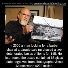 In 2000 a man looking for a barber chair at a garage sale purchased a two deteriorated boxes of items for $45. He later found the boxes contained 65 glass plate negatives from photographer Ansel Adams worth $200 million. Images source: dailmail.co.uk