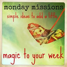 a new mission for your family every monday - get creative! change your routine!