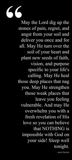 May the Lord dig up the stones of pain, regret, and angst from your soil and deliver you once and for all. May he turn over the soil of your heart and plant new seeds of faith, vision, and purpose specific to your life's calling. May he heal those deep places that nag you. May he